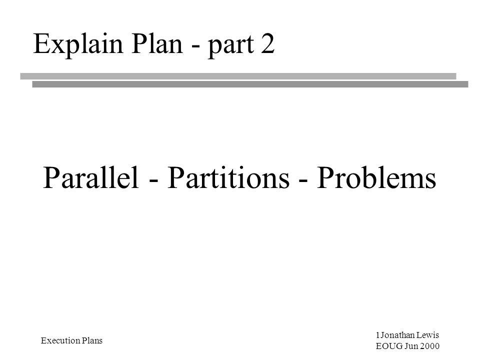 1Jonathan Lewis EOUG Jun 2000 Execution Plans Explain Plan - part 2 Parallel - Partitions - Problems