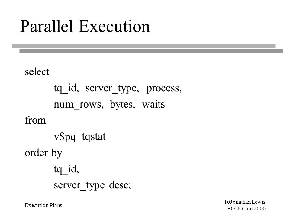 10Jonathan Lewis EOUG Jun 2000 Execution Plans Parallel Execution select tq_id, server_type, process, num_rows, bytes, waits from v$pq_tqstat order by