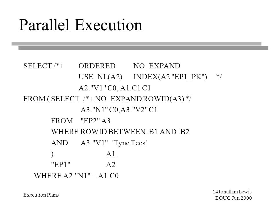 14Jonathan Lewis EOUG Jun 2000 Execution Plans Parallel Execution SELECT /*+ ORDERED NO_EXPAND USE_NL(A2) INDEX(A2