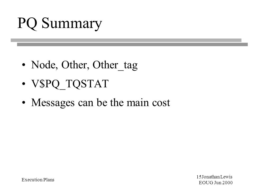 15Jonathan Lewis EOUG Jun 2000 Execution Plans PQ Summary Node, Other, Other_tag V$PQ_TQSTAT Messages can be the main cost