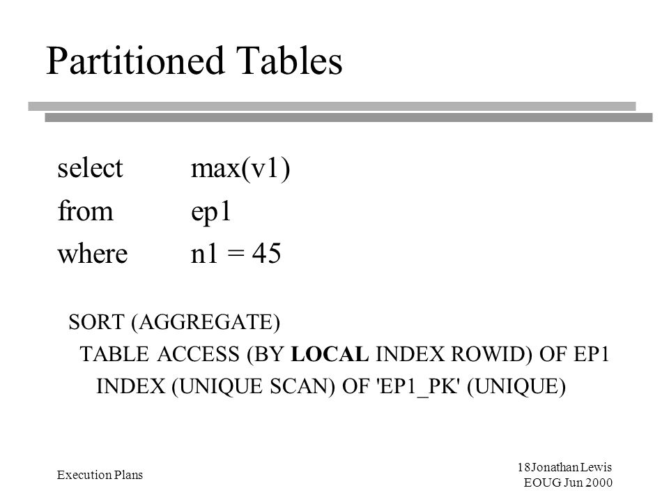 18Jonathan Lewis EOUG Jun 2000 Execution Plans Partitioned Tables select max(v1) from ep1 where n1 = 45 SORT (AGGREGATE) TABLE ACCESS (BY LOCAL INDEX