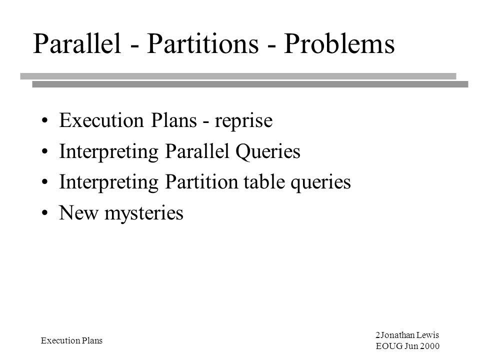 2Jonathan Lewis EOUG Jun 2000 Execution Plans Parallel - Partitions - Problems Execution Plans - reprise Interpreting Parallel Queries Interpreting Partition table queries New mysteries