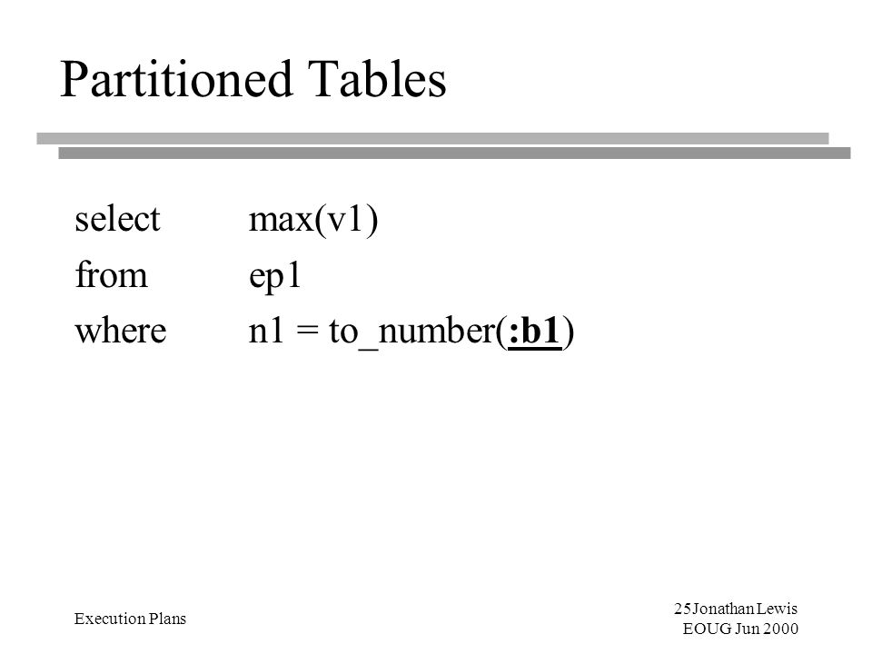 25Jonathan Lewis EOUG Jun 2000 Execution Plans Partitioned Tables select max(v1) from ep1 where n1 = to_number(:b1)
