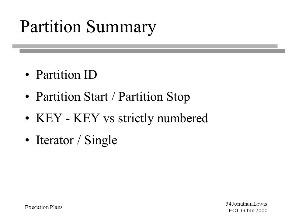 34Jonathan Lewis EOUG Jun 2000 Execution Plans Partition Summary Partition ID Partition Start / Partition Stop KEY - KEY vs strictly numbered Iterator