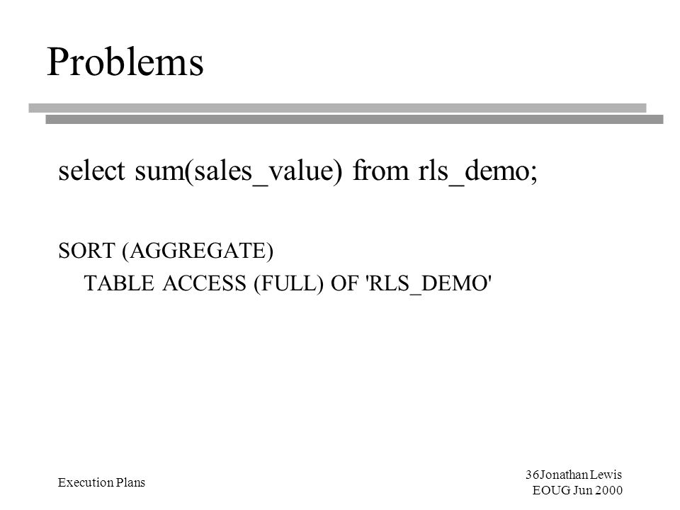 36Jonathan Lewis EOUG Jun 2000 Execution Plans Problems select sum(sales_value) from rls_demo; SORT (AGGREGATE) TABLE ACCESS (FULL) OF 'RLS_DEMO'