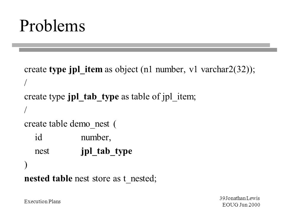 39Jonathan Lewis EOUG Jun 2000 Execution Plans Problems create type jpl_item as object (n1 number, v1 varchar2(32)); / create type jpl_tab_type as tab