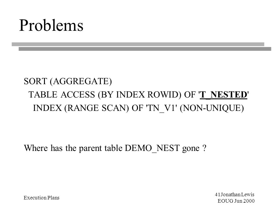 41Jonathan Lewis EOUG Jun 2000 Execution Plans Problems SORT (AGGREGATE) TABLE ACCESS (BY INDEX ROWID) OF 'T_NESTED' INDEX (RANGE SCAN) OF 'TN_V1' (NO