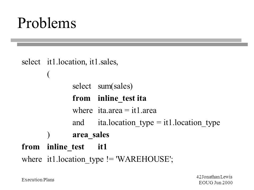 42Jonathan Lewis EOUG Jun 2000 Execution Plans Problems selectit1.location, it1.sales, ( selectsum(sales) from inline_test ita where ita.area = it1.ar