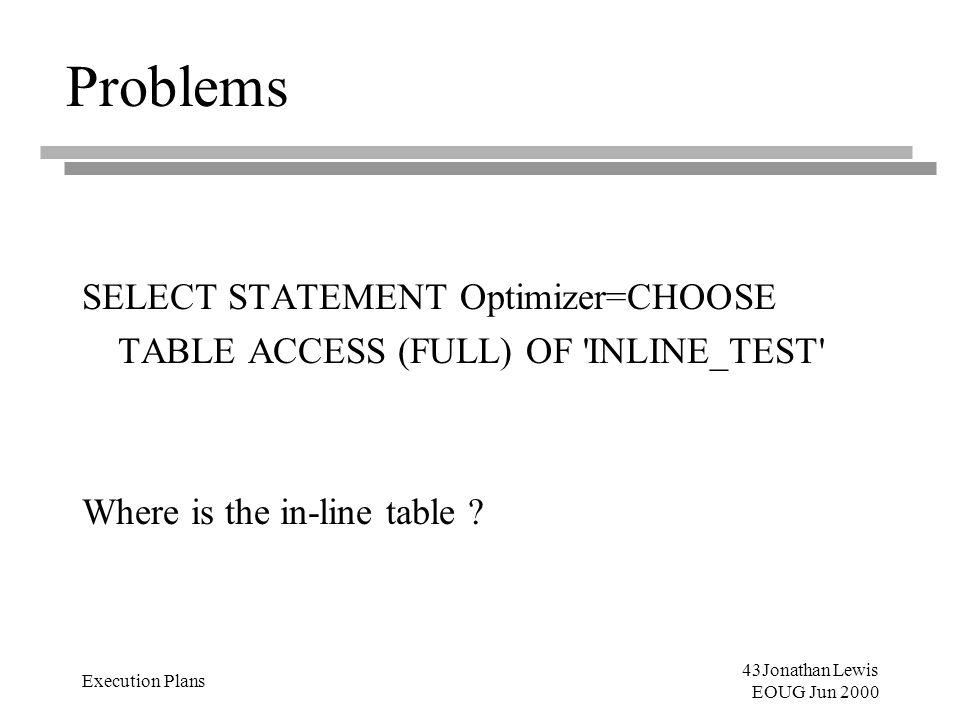 43Jonathan Lewis EOUG Jun 2000 Execution Plans Problems SELECT STATEMENT Optimizer=CHOOSE TABLE ACCESS (FULL) OF 'INLINE_TEST' Where is the in-line ta