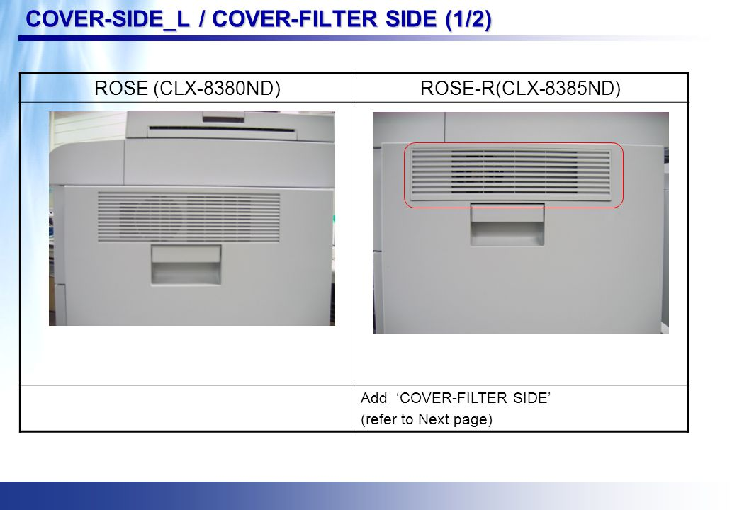 COVER-SIDE_L / COVER-FILTER SIDE (1/2) ROSE (CLX-8380ND)ROSE-R(CLX-8385ND) Add 'COVER-FILTER SIDE' (refer to Next page)