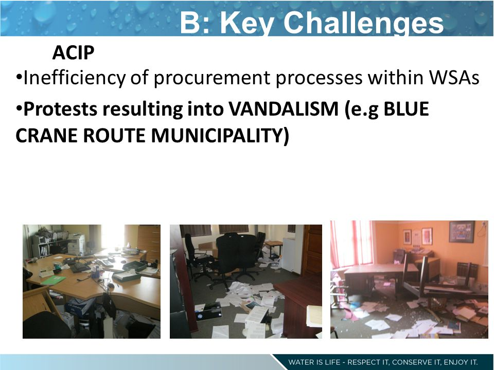 B: Key Challenges Inefficiency of procurement processes within WSAs Protests resulting into VANDALISM (e.g BLUE CRANE ROUTE MUNICIPALITY) ACIP