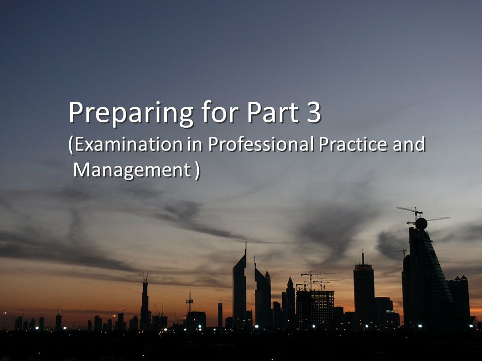 Preparing for Part 3 (Examination in Professional Practice and Management ) Preparing for Part 3 (Examination in Professional Practice and Management