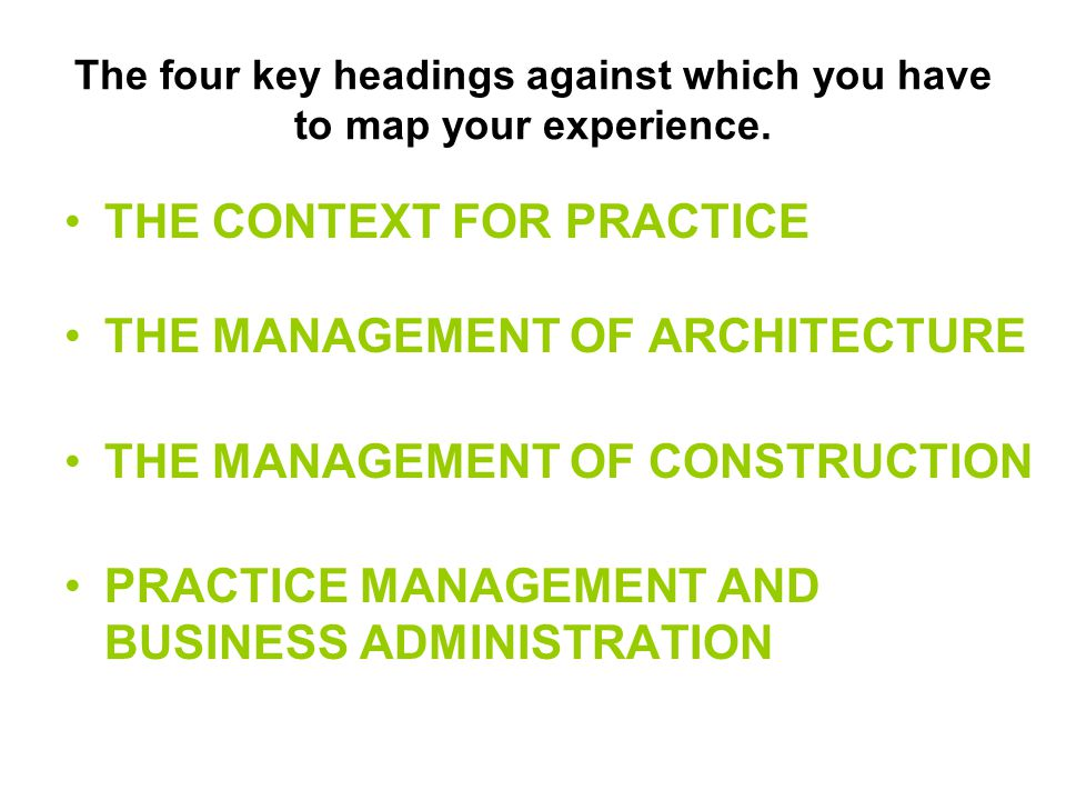 The four key headings against which you have to map your experience. THE CONTEXT FOR PRACTICE THE MANAGEMENT OF ARCHITECTURE THE MANAGEMENT OF CONSTRU