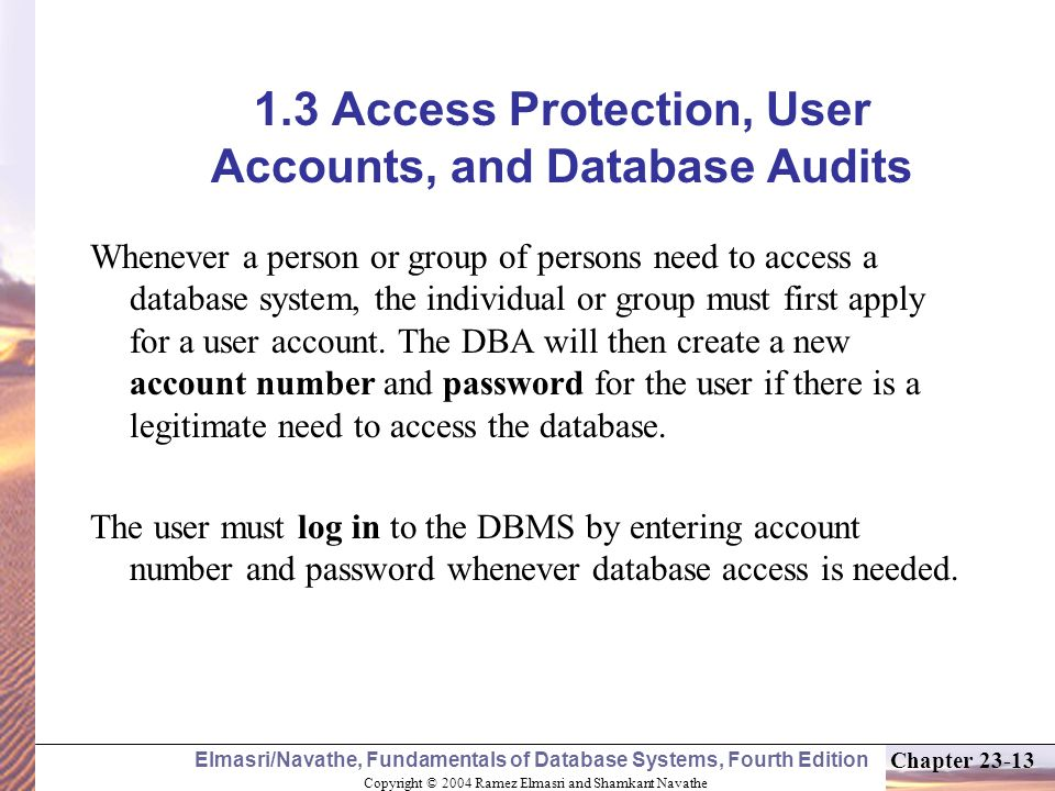 Copyright © 2004 Ramez Elmasri and Shamkant Navathe Elmasri/Navathe, Fundamentals of Database Systems, Fourth Edition Chapter 23-13 1.3 Access Protection, User Accounts, and Database Audits Whenever a person or group of persons need to access a database system, the individual or group must first apply for a user account.