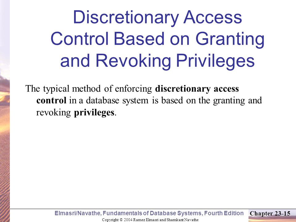 Copyright © 2004 Ramez Elmasri and Shamkant Navathe Elmasri/Navathe, Fundamentals of Database Systems, Fourth Edition Chapter 23-15 Discretionary Access Control Based on Granting and Revoking Privileges The typical method of enforcing discretionary access control in a database system is based on the granting and revoking privileges.