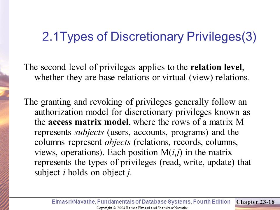 Copyright © 2004 Ramez Elmasri and Shamkant Navathe Elmasri/Navathe, Fundamentals of Database Systems, Fourth Edition Chapter 23-18 2.1Types of Discretionary Privileges(3) The second level of privileges applies to the relation level, whether they are base relations or virtual (view) relations.