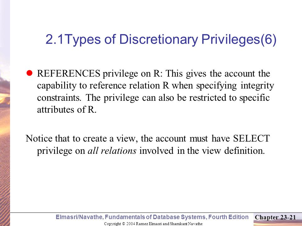 Copyright © 2004 Ramez Elmasri and Shamkant Navathe Elmasri/Navathe, Fundamentals of Database Systems, Fourth Edition Chapter 23-21 2.1Types of Discretionary Privileges(6) REFERENCES privilege on R: This gives the account the capability to reference relation R when specifying integrity constraints.