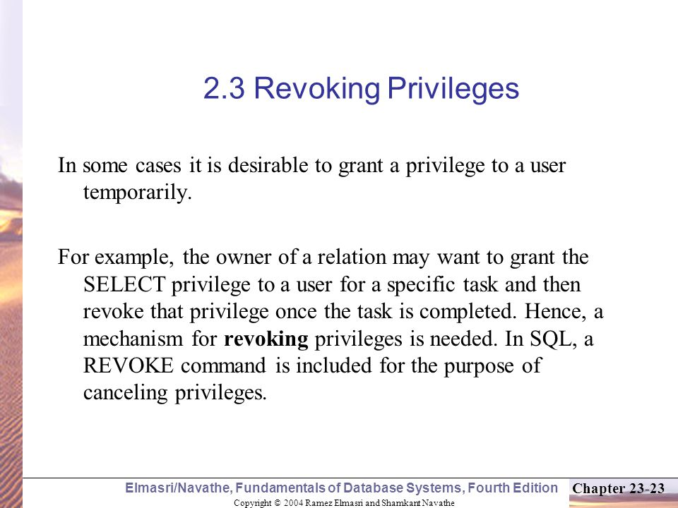 Copyright © 2004 Ramez Elmasri and Shamkant Navathe Elmasri/Navathe, Fundamentals of Database Systems, Fourth Edition Chapter Revoking Privileges In some cases it is desirable to grant a privilege to a user temporarily.