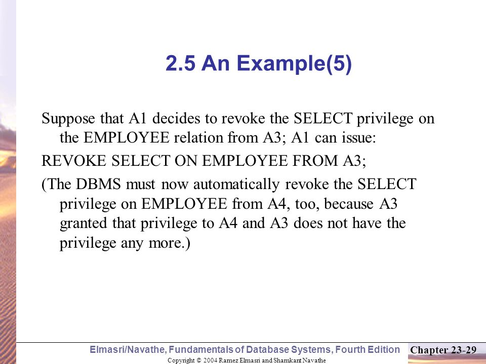 Copyright © 2004 Ramez Elmasri and Shamkant Navathe Elmasri/Navathe, Fundamentals of Database Systems, Fourth Edition Chapter An Example(5) Suppose that A1 decides to revoke the SELECT privilege on the EMPLOYEE relation from A3; A1 can issue: REVOKE SELECT ON EMPLOYEE FROM A3; (The DBMS must now automatically revoke the SELECT privilege on EMPLOYEE from A4, too, because A3 granted that privilege to A4 and A3 does not have the privilege any more.)