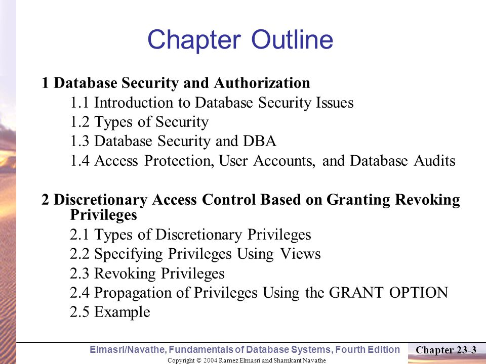 Copyright © 2004 Ramez Elmasri and Shamkant Navathe Elmasri/Navathe, Fundamentals of Database Systems, Fourth Edition Chapter 23-3 Chapter Outline 1 Database Security and Authorization 1.1 Introduction to Database Security Issues 1.2 Types of Security 1.3 Database Security and DBA 1.4 Access Protection, User Accounts, and Database Audits 2 Discretionary Access Control Based on Granting Revoking Privileges 2.1 Types of Discretionary Privileges 2.2 Specifying Privileges Using Views 2.3 Revoking Privileges 2.4 Propagation of Privileges Using the GRANT OPTION 2.5 Example