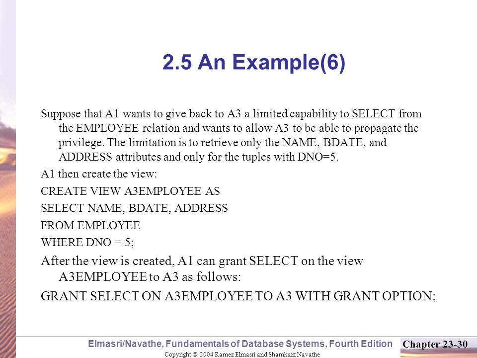 Copyright © 2004 Ramez Elmasri and Shamkant Navathe Elmasri/Navathe, Fundamentals of Database Systems, Fourth Edition Chapter An Example(6) Suppose that A1 wants to give back to A3 a limited capability to SELECT from the EMPLOYEE relation and wants to allow A3 to be able to propagate the privilege.