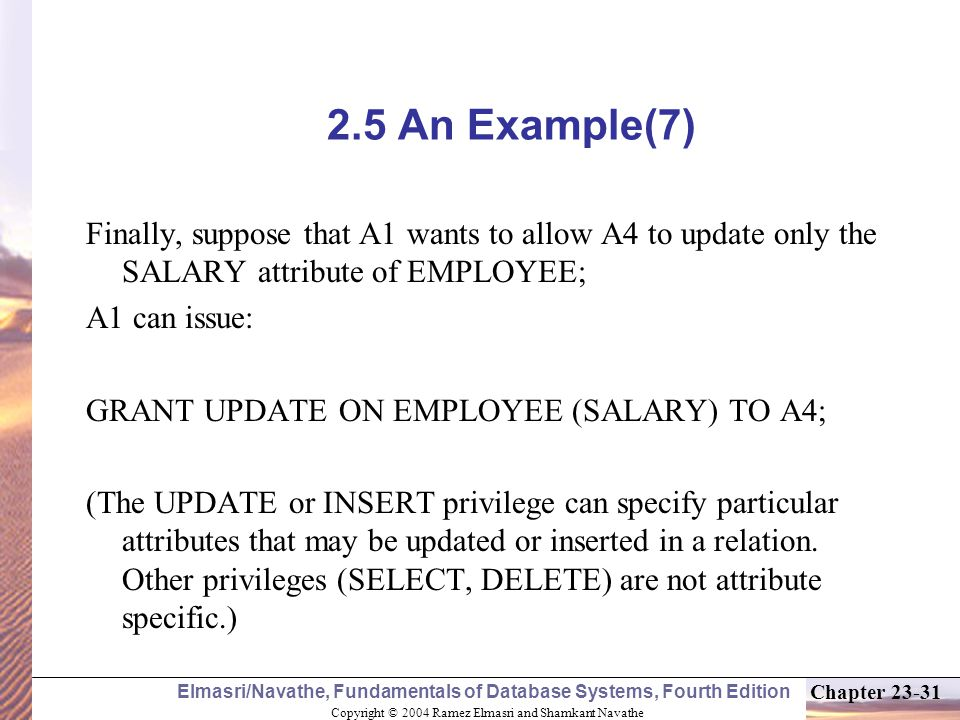 Copyright © 2004 Ramez Elmasri and Shamkant Navathe Elmasri/Navathe, Fundamentals of Database Systems, Fourth Edition Chapter An Example(7) Finally, suppose that A1 wants to allow A4 to update only the SALARY attribute of EMPLOYEE; A1 can issue: GRANT UPDATE ON EMPLOYEE (SALARY) TO A4; (The UPDATE or INSERT privilege can specify particular attributes that may be updated or inserted in a relation.