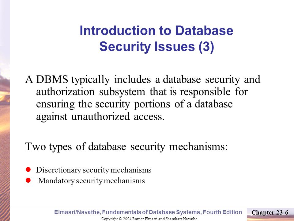 Copyright © 2004 Ramez Elmasri and Shamkant Navathe Elmasri/Navathe, Fundamentals of Database Systems, Fourth Edition Chapter 23-6 Introduction to Database Security Issues (3) A DBMS typically includes a database security and authorization subsystem that is responsible for ensuring the security portions of a database against unauthorized access.