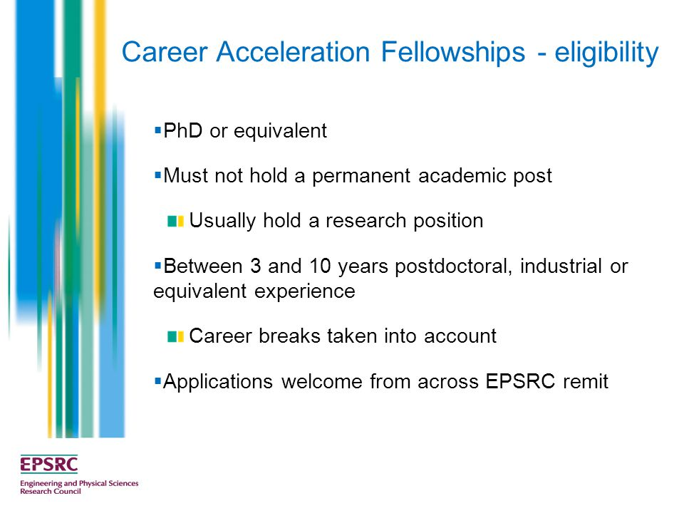 Career Acceleration Fellowships - eligibility  PhD or equivalent  Must not hold a permanent academic post Usually hold a research position  Between 3 and 10 years postdoctoral, industrial or equivalent experience Career breaks taken into account  Applications welcome from across EPSRC remit