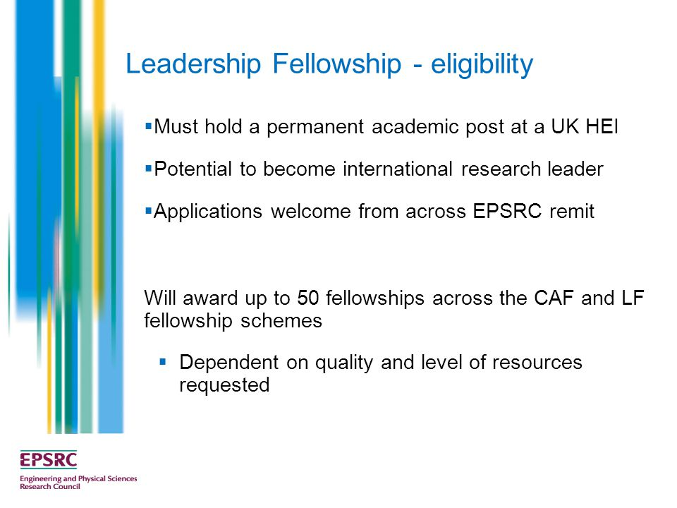 Leadership Fellowship - eligibility  Must hold a permanent academic post at a UK HEI  Potential to become international research leader  Applications welcome from across EPSRC remit Will award up to 50 fellowships across the CAF and LF fellowship schemes  Dependent on quality and level of resources requested