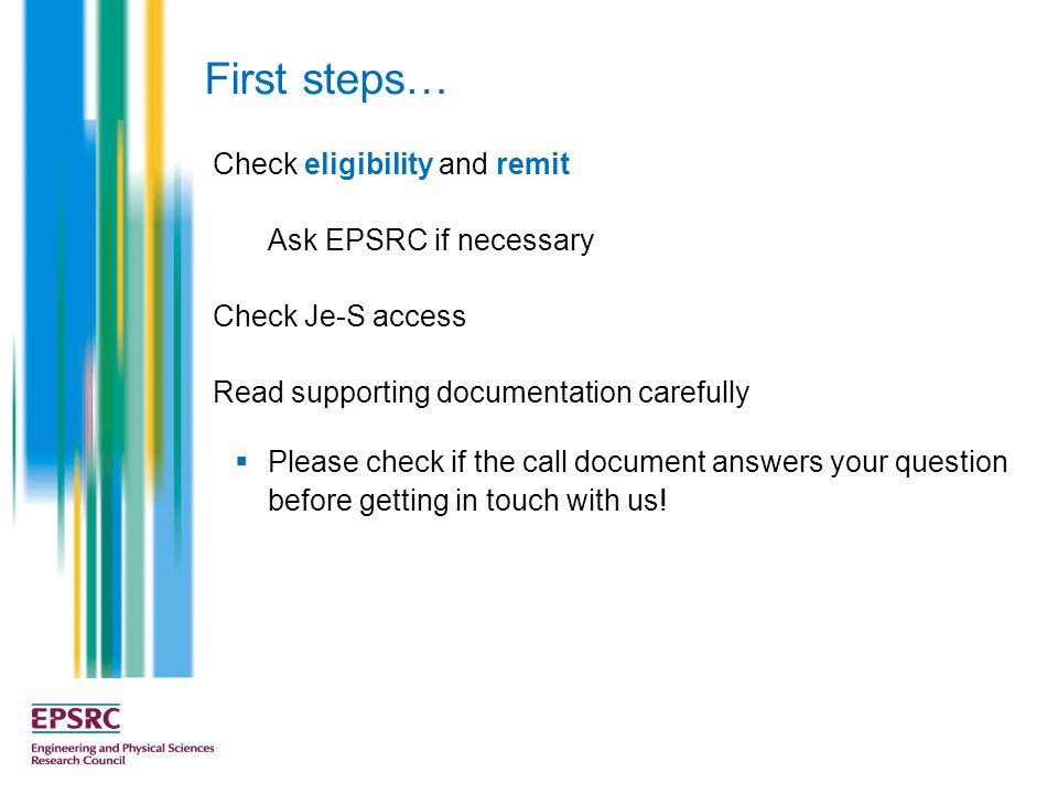 First steps… Check eligibility and remit Ask EPSRC if necessary Check Je-S access Read supporting documentation carefully  Please check if the call document answers your question before getting in touch with us!