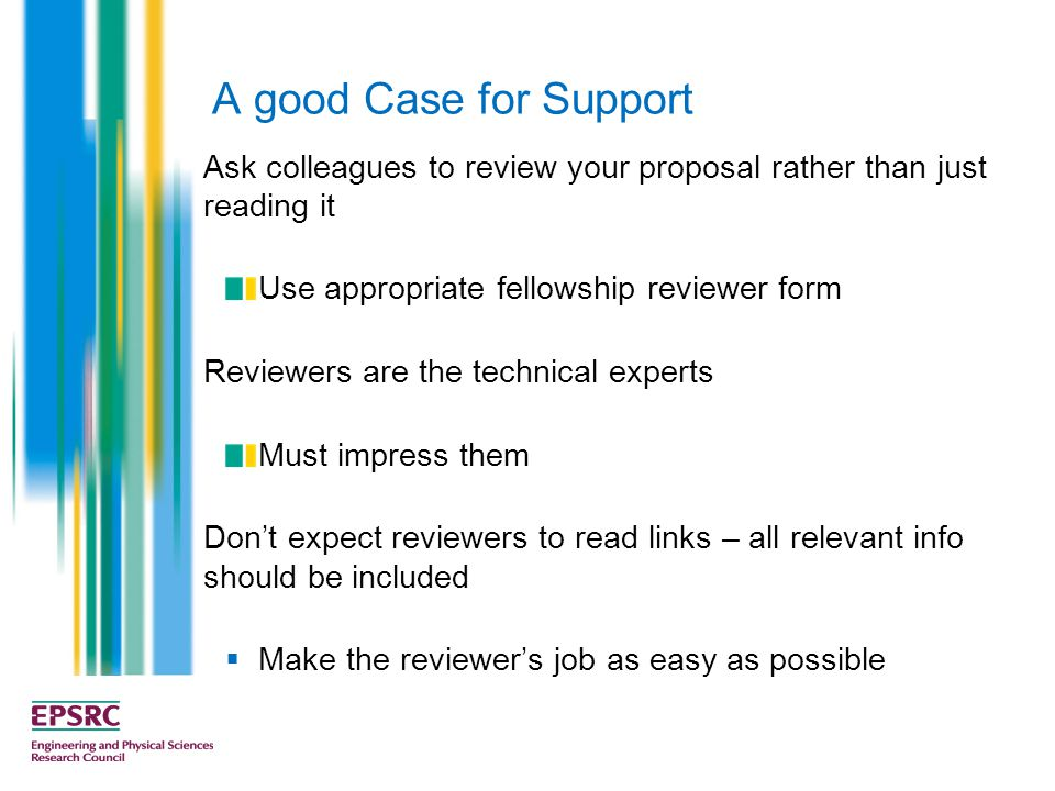 A good Case for Support Ask colleagues to review your proposal rather than just reading it Use appropriate fellowship reviewer form Reviewers are the technical experts Must impress them Don't expect reviewers to read links – all relevant info should be included  Make the reviewer's job as easy as possible