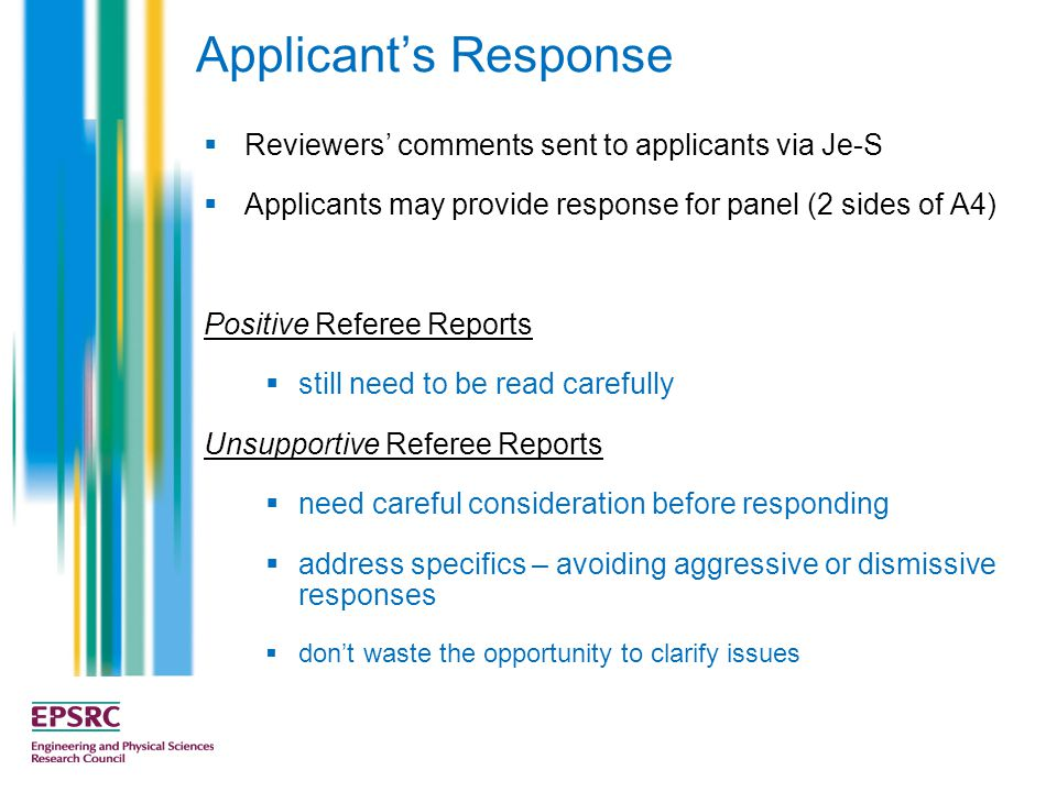 Applicant's Response  Reviewers' comments sent to applicants via Je-S  Applicants may provide response for panel (2 sides of A4) Positive Referee Reports  still need to be read carefully Unsupportive Referee Reports  need careful consideration before responding  address specifics – avoiding aggressive or dismissive responses  don't waste the opportunity to clarify issues