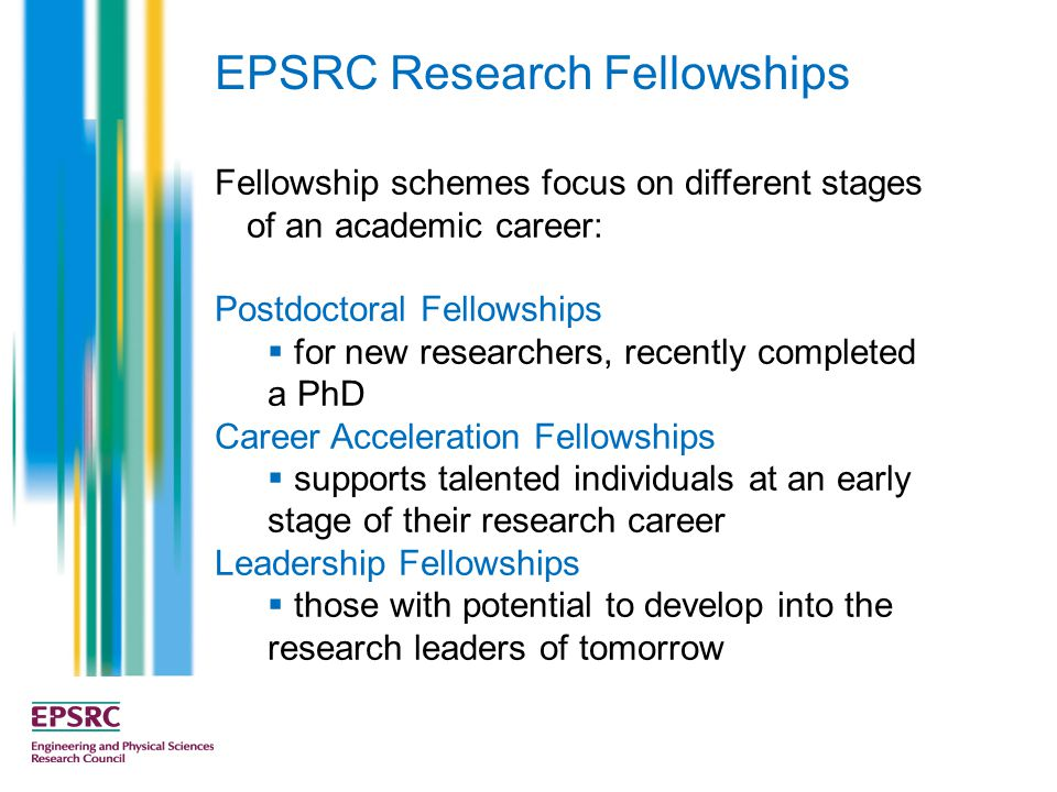Fellowship schemes focus on different stages of an academic career: Postdoctoral Fellowships  for new researchers, recently completed a PhD Career Acceleration Fellowships  supports talented individuals at an early stage of their research career Leadership Fellowships  those with potential to develop into the research leaders of tomorrow EPSRC Research Fellowships