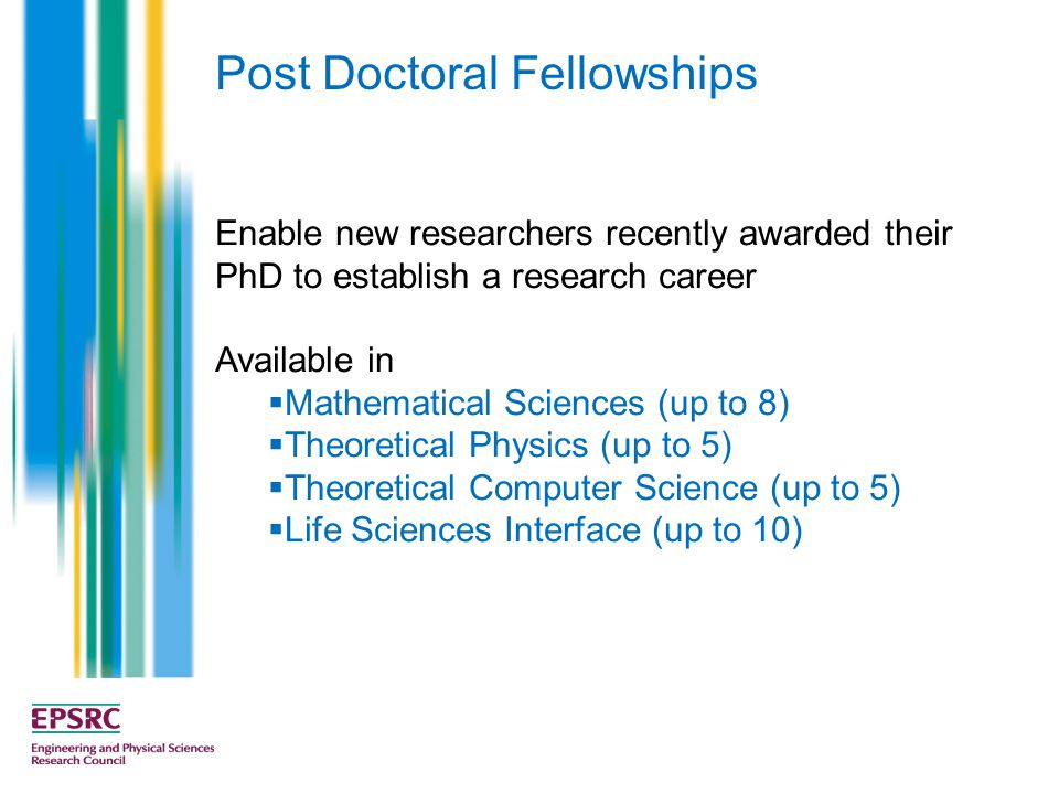 Enable new researchers recently awarded their PhD to establish a research career Available in  Mathematical Sciences (up to 8)  Theoretical Physics (up to 5)  Theoretical Computer Science (up to 5)  Life Sciences Interface (up to 10) Post Doctoral Fellowships