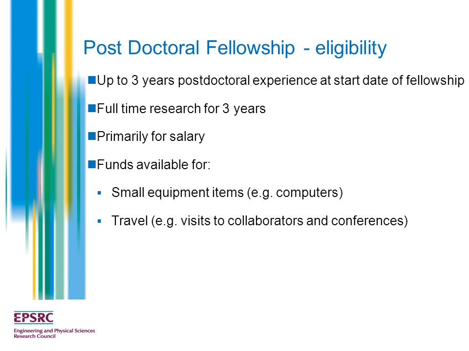 Post Doctoral Fellowship - eligibility Up to 3 years postdoctoral experience at start date of fellowship Full time research for 3 years Primarily for