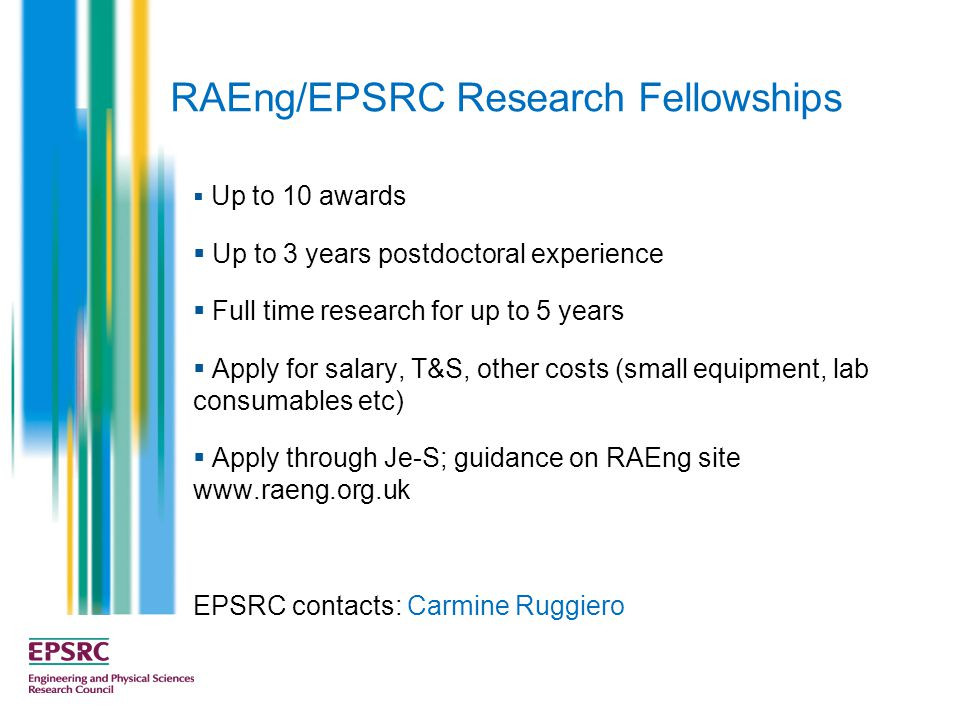 RAEng/EPSRC Research Fellowships  Up to 10 awards  Up to 3 years postdoctoral experience  Full time research for up to 5 years  Apply for salary, T&S, other costs (small equipment, lab consumables etc)  Apply through Je-S; guidance on RAEng site   EPSRC contacts: Carmine Ruggiero