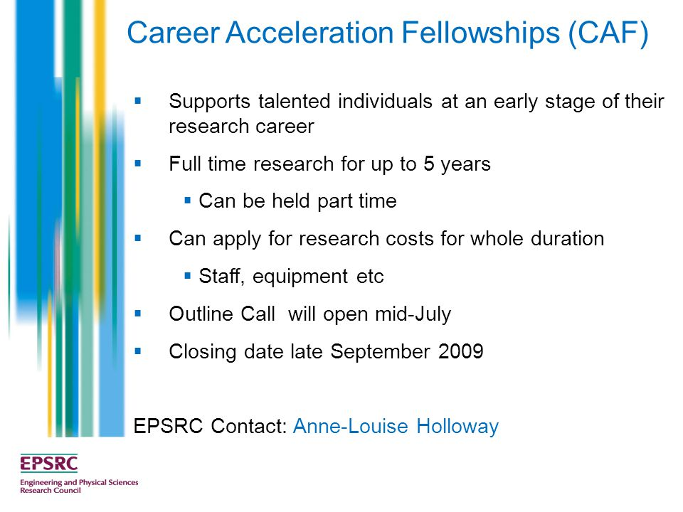 Career Acceleration Fellowships (CAF)  Supports talented individuals at an early stage of their research career  Full time research for up to 5 year
