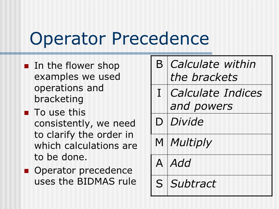 Operator Precedence In the flower shop examples we used operations and bracketing To use this consistently, we need to clarify the order in which calc