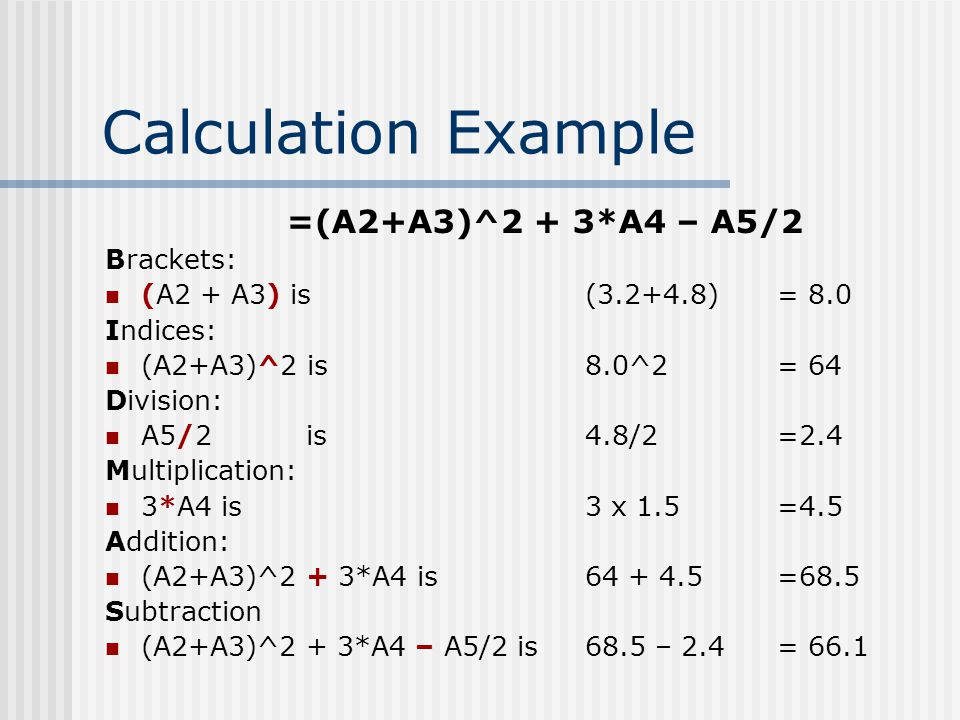 Calculation Example =(A2+A3)^2 + 3*A4 – A5/2 Brackets: (A2 + A3) is (3.2+4.8) = 8.0 Indices: (A2+A3)^2 is8.0^2 = 64 Division: A5/2 is4.8/2 =2.4 Multip