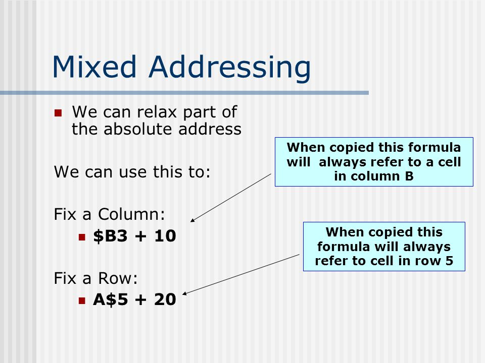 Mixed Addressing We can relax part of the absolute address We can use this to: Fix a Column: $B3 + 10 Fix a Row: A$5 + 20 When copied this formula wil