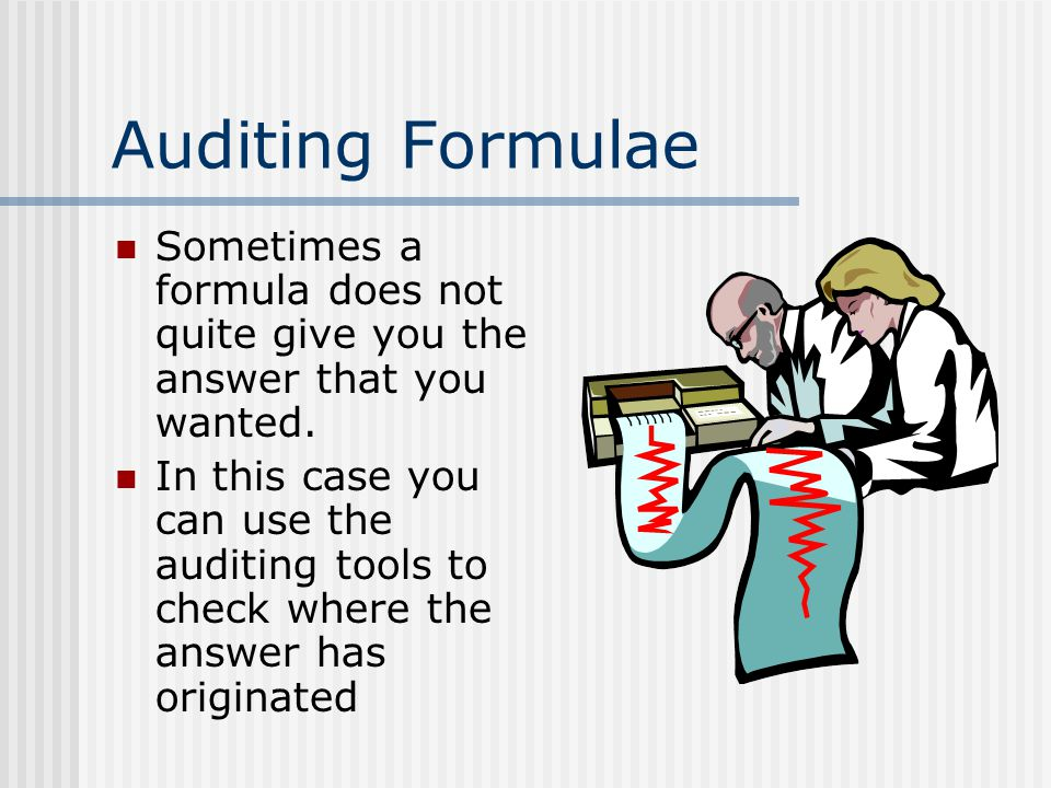 Auditing Formulae Sometimes a formula does not quite give you the answer that you wanted. In this case you can use the auditing tools to check where t