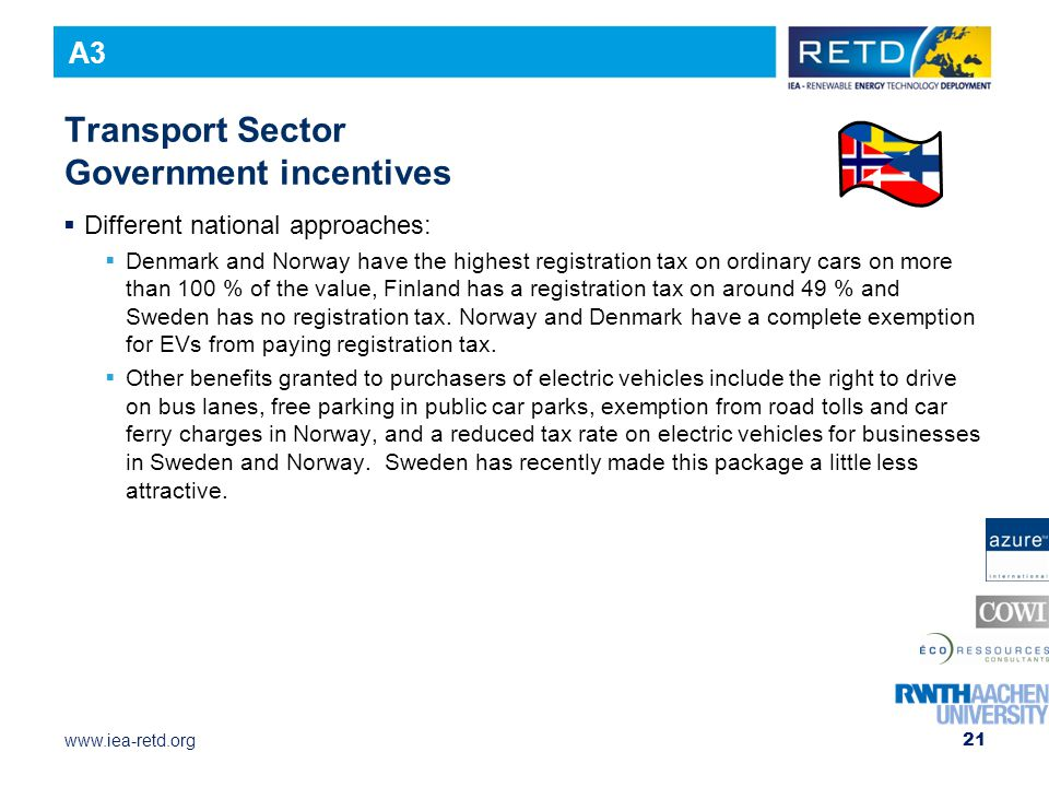 www.iea-retd.org 21 Transport Sector Government incentives  Different national approaches:  Denmark and Norway have the highest registration tax on ordinary cars on more than 100 % of the value, Finland has a registration tax on around 49 % and Sweden has no registration tax.