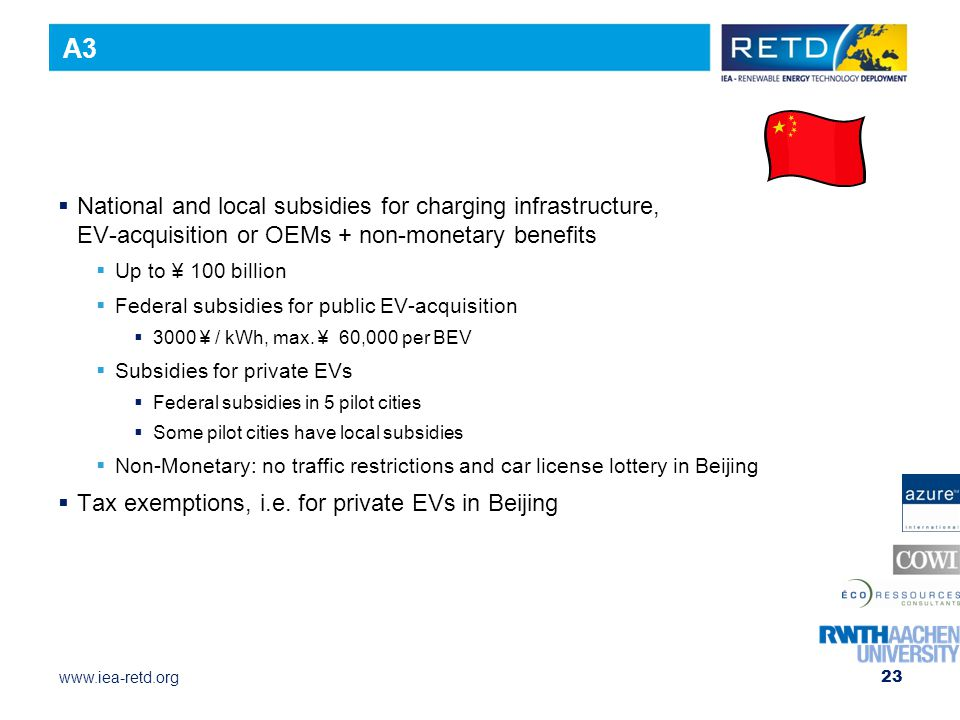 www.iea-retd.org 23  National and local subsidies for charging infrastructure, EV-acquisition or OEMs + non-monetary benefits  Up to ¥ 100 billion  Federal subsidies for public EV-acquisition  3000 ¥ / kWh, max.