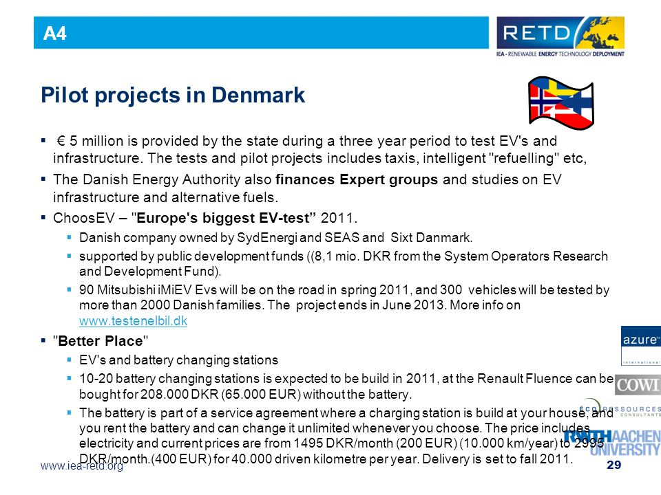 www.iea-retd.org Pilot projects in Denmark  € 5 million is provided by the state during a three year period to test EV s and infrastructure.