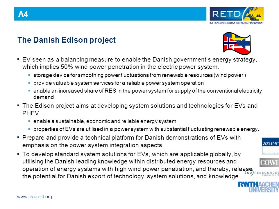 www.iea-retd.org The Danish Edison project  EV seen as a balancing measure to enable the Danish government's energy strategy, which implies 50% wind power penetration in the electric power system.