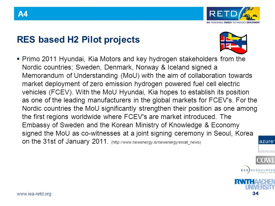 www.iea-retd.org RES based H2 Pilot projects  Primo 2011 Hyundai, Kia Motors and key hydrogen stakeholders from the Nordic countries; Sweden, Denmark, Norway & Iceland signed a Memorandum of Understanding (MoU) with the aim of collaboration towards market deployment of zero emission hydrogen powered fuel cell electric vehicles (FCEV).