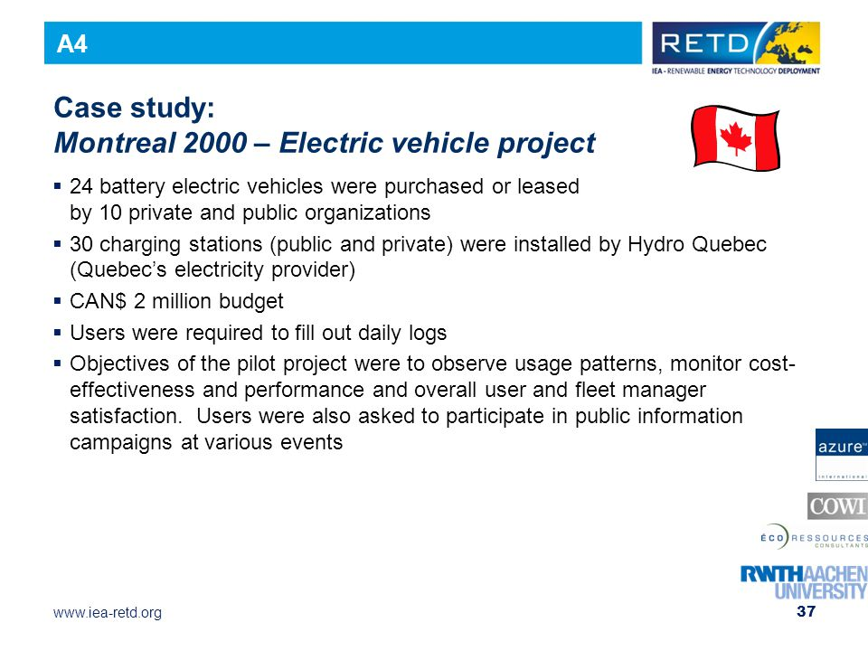 www.iea-retd.org 37 Case study: Montreal 2000 – Electric vehicle project  24 battery electric vehicles were purchased or leased by 10 private and public organizations  30 charging stations (public and private) were installed by Hydro Quebec (Quebec's electricity provider)  CAN$ 2 million budget  Users were required to fill out daily logs  Objectives of the pilot project were to observe usage patterns, monitor cost- effectiveness and performance and overall user and fleet manager satisfaction.