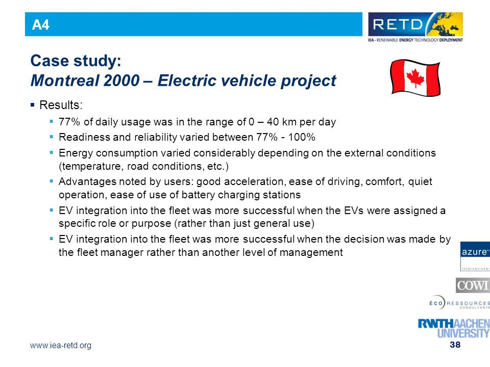 www.iea-retd.org 38 Case study: Montreal 2000 – Electric vehicle project  Results:  77% of daily usage was in the range of 0 – 40 km per day  Readiness and reliability varied between 77% - 100%  Energy consumption varied considerably depending on the external conditions (temperature, road conditions, etc.)  Advantages noted by users: good acceleration, ease of driving, comfort, quiet operation, ease of use of battery charging stations  EV integration into the fleet was more successful when the EVs were assigned a specific role or purpose (rather than just general use)  EV integration into the fleet was more successful when the decision was made by the fleet manager rather than another level of management A4