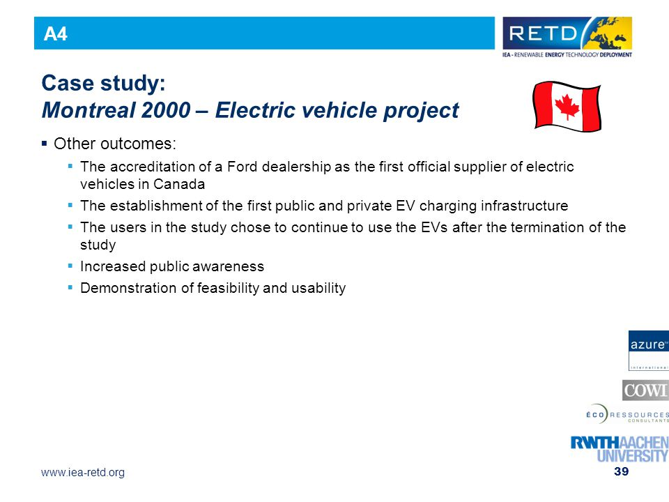 www.iea-retd.org 39 Case study: Montreal 2000 – Electric vehicle project  Other outcomes:  The accreditation of a Ford dealership as the first official supplier of electric vehicles in Canada  The establishment of the first public and private EV charging infrastructure  The users in the study chose to continue to use the EVs after the termination of the study  Increased public awareness  Demonstration of feasibility and usability A4