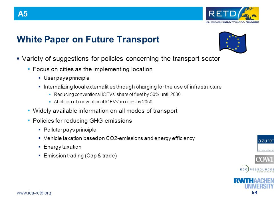 www.iea-retd.org 54 White Paper on Future Transport  Variety of suggestions for policies concerning the transport sector  Focus on cities as the implementing location  User pays principle  Internalizing local externalities through charging for the use of infrastructure  Reducing conventional ICEVs' share of fleet by 50% until 2030  Abolition of conventional ICEVs' in cities by 2050  Widely available information on all modes of transport  Policies for reducing GHG-emissions  Polluter pays principle  Vehicle taxation based on CO2-emissions and energy efficiency  Energy taxation  Emission trading (Cap & trade) A5